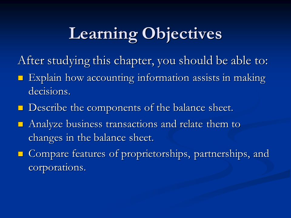Learning Objectives After studying this chapter, you should be able to: Explain how accounting information assists in making decisions. Explain how ac