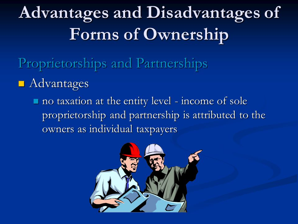 Advantages and Disadvantages of Forms of Ownership Proprietorships and Partnerships Advantages Advantages no taxation at the entity level - income of