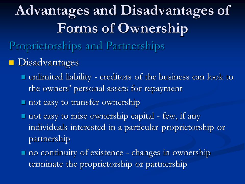 Advantages and Disadvantages of Forms of Ownership Proprietorships and Partnerships Disadvantages Disadvantages unlimited liability - creditors of the