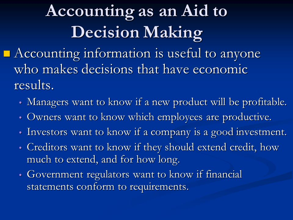 Accounting as an Aid to Decision Making Accounting information is useful to anyone who makes decisions that have economic results. Accounting informat