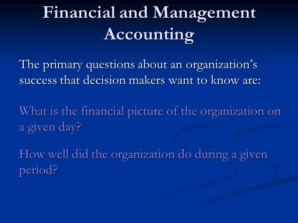 Financial and Management Accounting The primary questions about an organization's success that decision makers want to know are: What is the financial