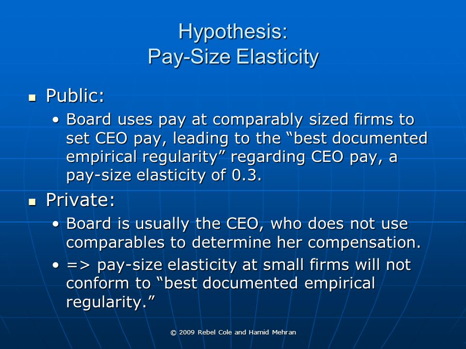 © 2009 Rebel Cole and Hamid Mehran Hypothesis: Pay-Size Elasticity Public: Public: Board uses pay at comparably sized firms to set CEO pay, leading to the best documented empirical regularity regarding CEO pay, a pay-size elasticity of 0.3.Board uses pay at comparably sized firms to set CEO pay, leading to the best documented empirical regularity regarding CEO pay, a pay-size elasticity of 0.3.