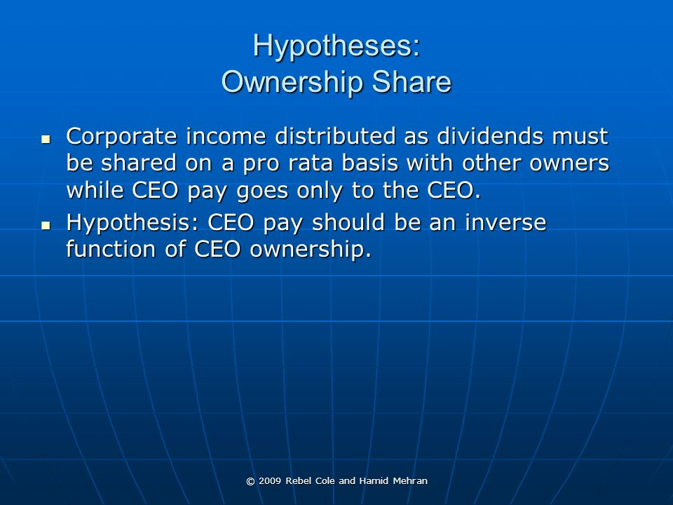 © 2009 Rebel Cole and Hamid Mehran Hypotheses: Ownership Share Corporate income distributed as dividends must be shared on a pro rata basis with other owners while CEO pay goes only to the CEO.