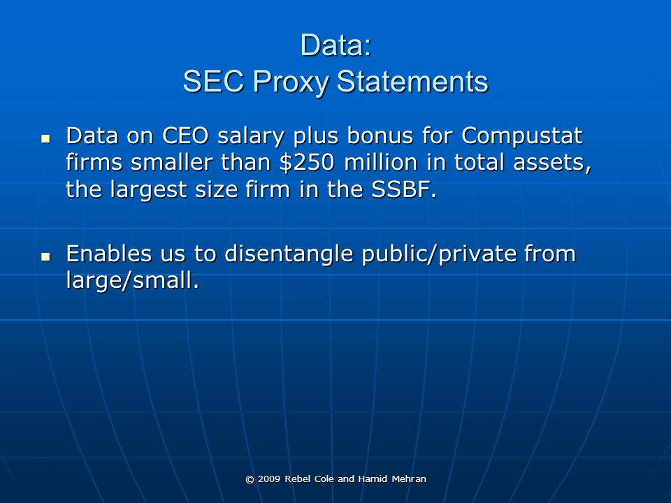 © 2009 Rebel Cole and Hamid Mehran Data: SEC Proxy Statements Data on CEO salary plus bonus for Compustat firms smaller than $250 million in total assets, the largest size firm in the SSBF.