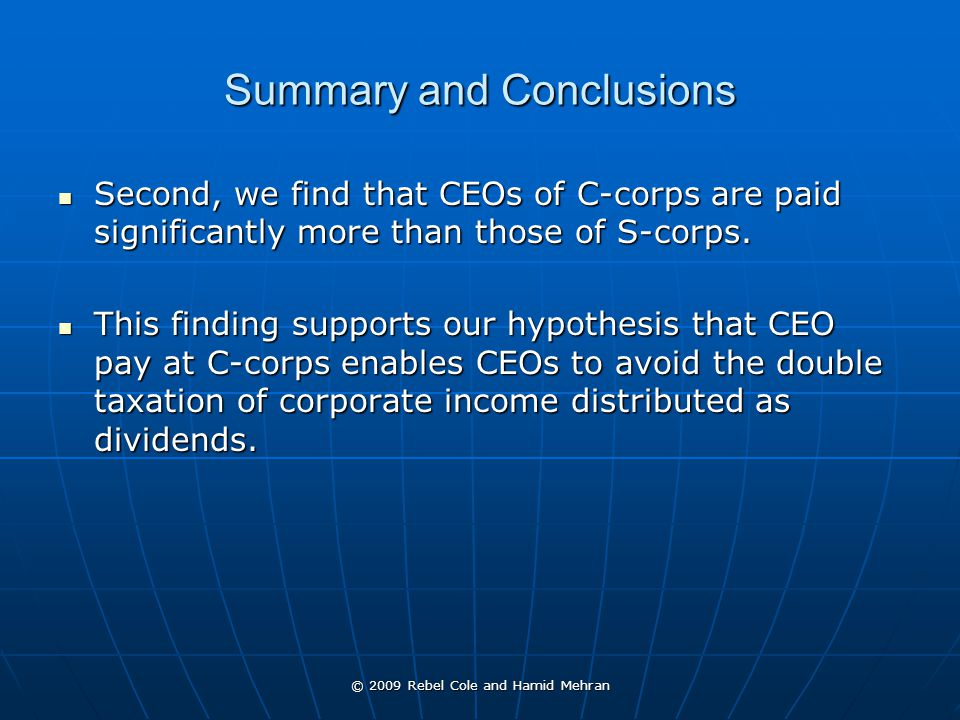 © 2009 Rebel Cole and Hamid Mehran Summary and Conclusions Second, we find that CEOs of C-corps are paid significantly more than those of S-corps.