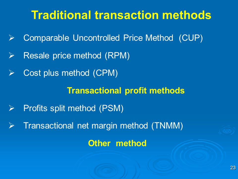 23 Traditional transaction methods  Comparable Uncontrolled Price Method (CUP)  Resale price method (RPM)  Cost plus method (CPM) Transactional profit methods  Profits split method (PSM)  Transactional net margin method (TNMM) Other method
