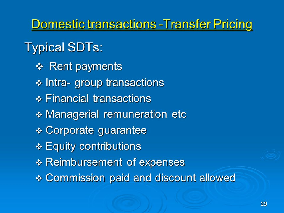 Domestic transactions -Transfer Pricing Typical SDTs: Typical SDTs:  Rent payments  Intra- group transactions  Financial transactions  Managerial remuneration etc  Corporate guarantee  Equity contributions  Reimbursement of expenses  Commission paid and discount allowed 29