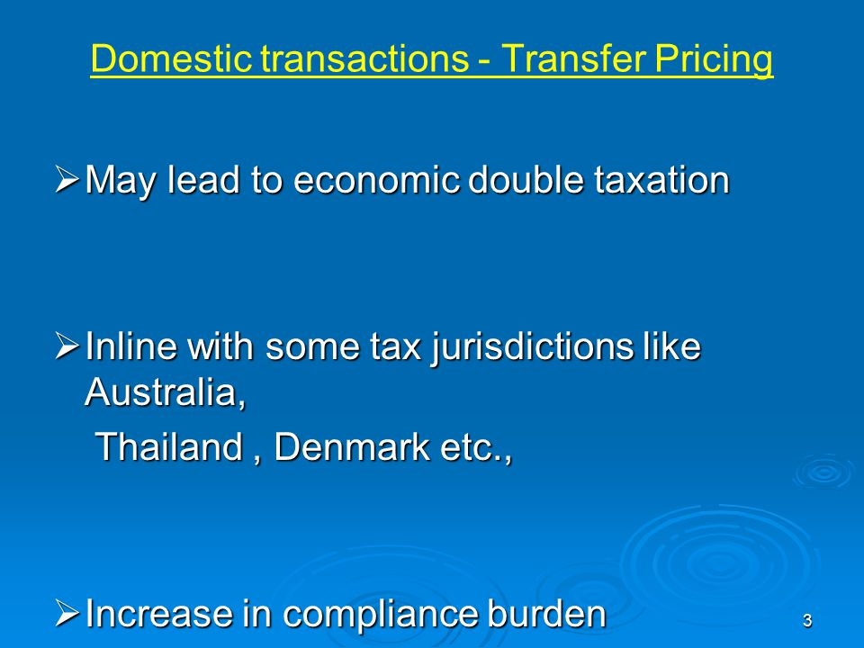 Domestic transactions - Transfer Pricing  May lead to economic double taxation  Inline with some tax jurisdictions like Australia, Thailand, Denmark etc., Thailand, Denmark etc.,  Increase in compliance burden 3