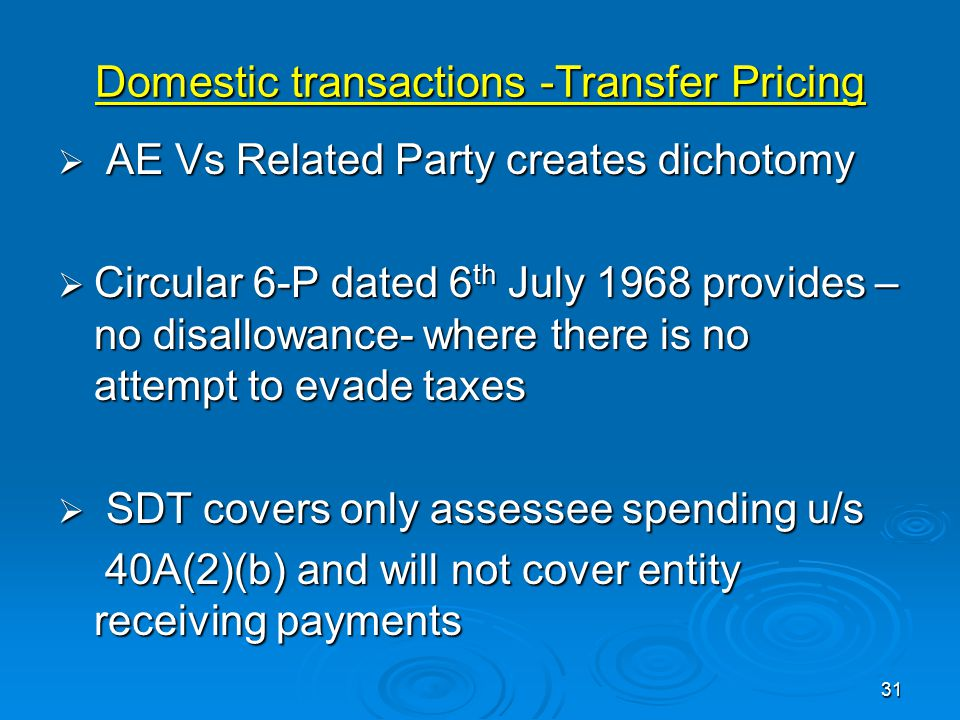 Domestic transactions -Transfer Pricing  AE Vs Related Party creates dichotomy  Circular 6-P dated 6 th July 1968 provides – no disallowance- where there is no attempt to evade taxes  SDT covers only assessee spending u/s 40A(2)(b) and will not cover entity receiving payments 40A(2)(b) and will not cover entity receiving payments 31