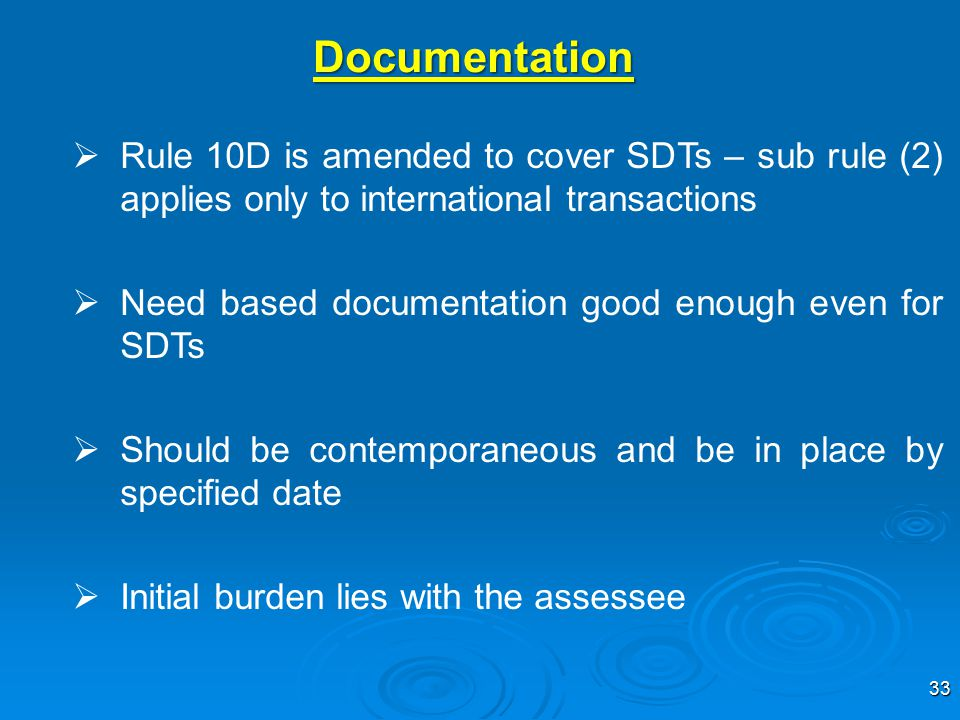 33  Rule 10D is amended to cover SDTs – sub rule (2) applies only to international transactions  Need based documentation good enough even for SDTs  Should be contemporaneous and be in place by specified date  Initial burden lies with the assessee Documentation