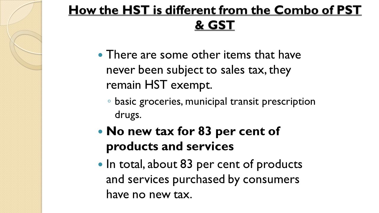 HST - Harmonized Sales Tax Overview: Implemented July 1, 2010 to replace GST and PST Current rate is 13% (0.13) Applies to the sale of most goods and services The SELLER is the one responsible for charging, collecting, and remitting (giving back) the tax to the government Who registers for HST.