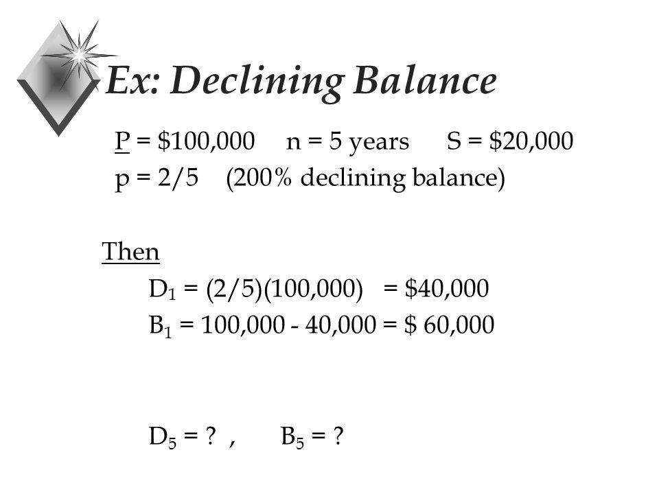 Ex: Declining Balance P = $100,000 n = 5 years S = $20,000 p = 2/5 (200% declining balance) Then D 1 = (2/5)(100,000) = $40,000 D 5 = ?,B 5 = ?