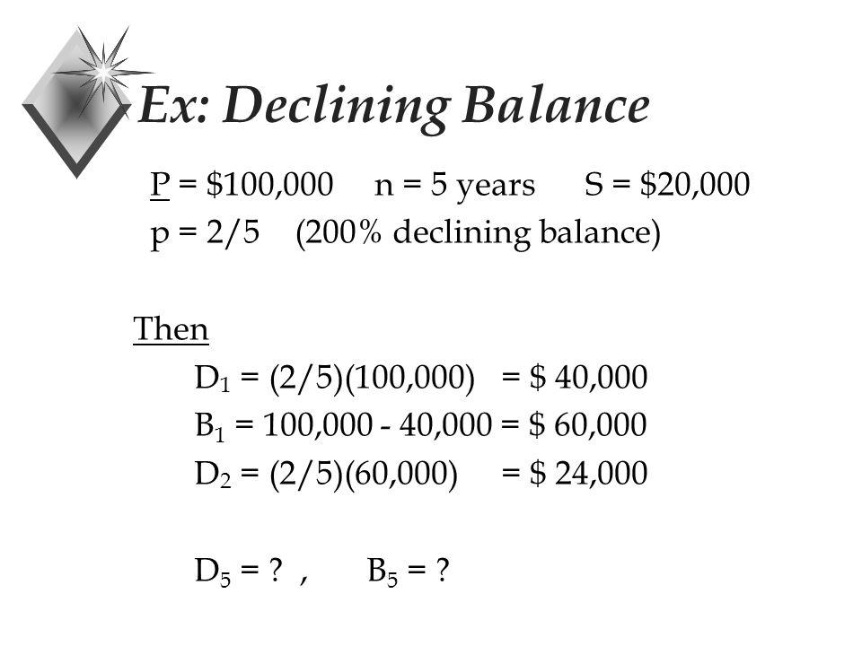 Ex: Declining Balance P = $100,000 n = 5 years S = $20,000 p = 2/5 (200% declining balance) Then D 1 = (2/5)(100,000) = $40,000 B 1 = 100,000 - 40,000 = $ 60,000 D 5 = ?,B 5 = ?