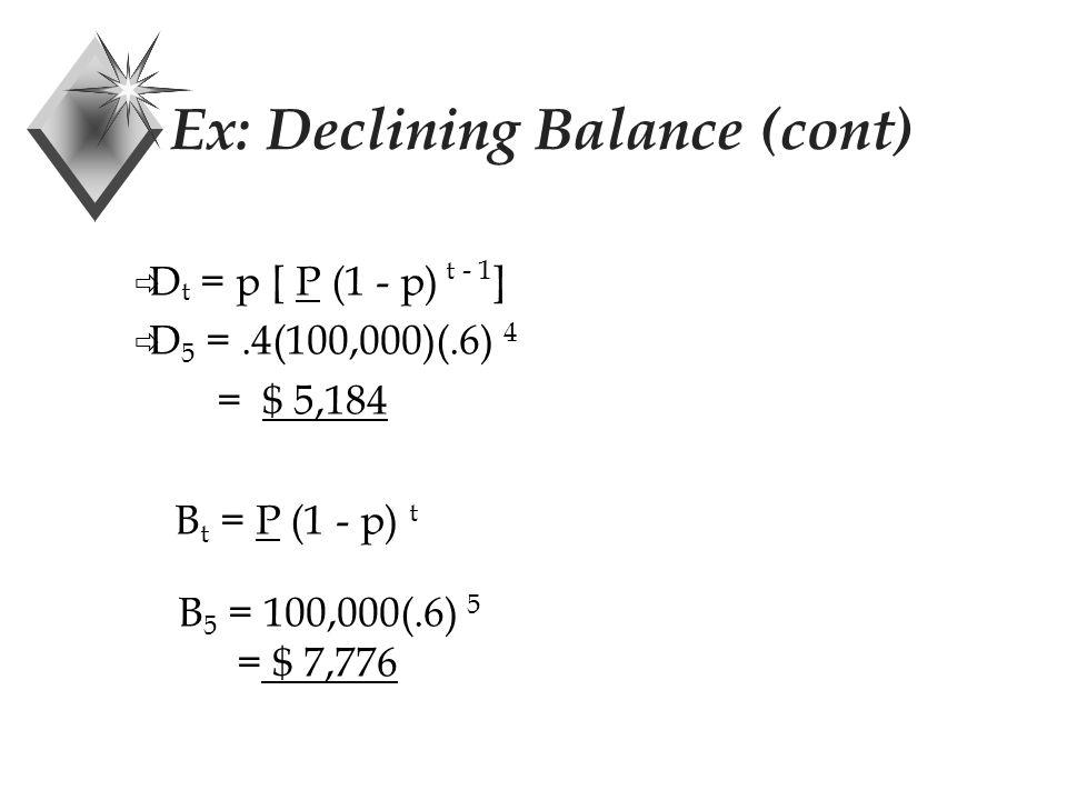 Ex: Declining Balance P = $100,000 n = 5 years S = $20,000 p = 2/5 (200% declining balance) Then D 1 = (2/5)(100,000) = $ 40,000 B 1 = 100,000 - 40,000 = $ 60,000 D 2 = (2/5)(60,000) = $ 24,000 D 5 = ,B 5 =