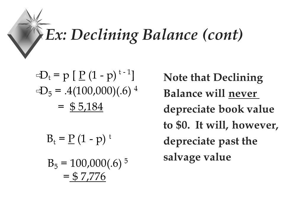 Ex: Declining Balance (cont)  D t = p [ P (1 - p) t - 1 ]  D 5 =.4(100,000)(.6) 4 = $ 5,184 B t = P (1 - p) t B 5 = 100,000(.6) 5 = $ 7,776