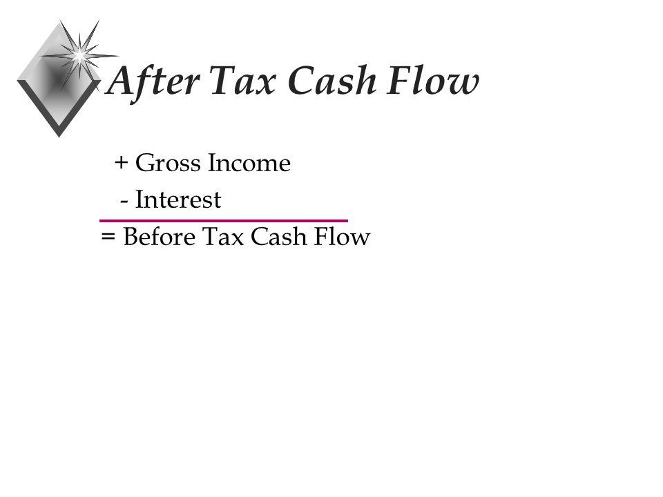 After Tax Cash Flow Formulas BTCF = Before Tax Cash Flow = Revenues - Expenses TI = Taxable Income = Cash Flow - Interest - Depreciation
