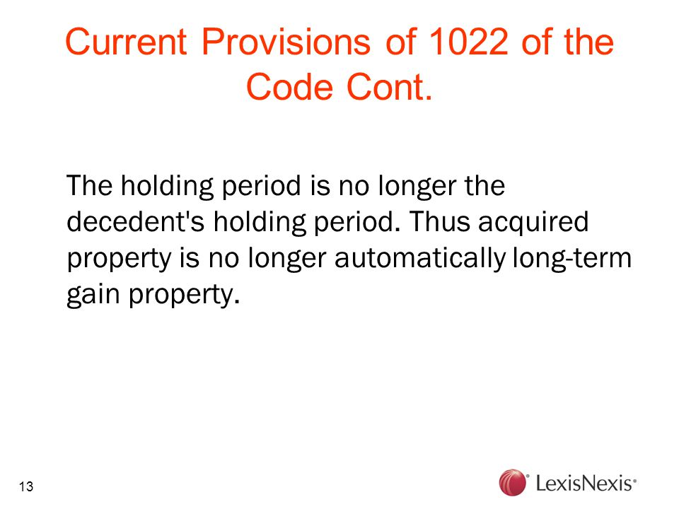 13 Current Provisions of 1022 of the Code Cont. The holding period is no longer the decedent's holding period. Thus acquired property is no longer aut