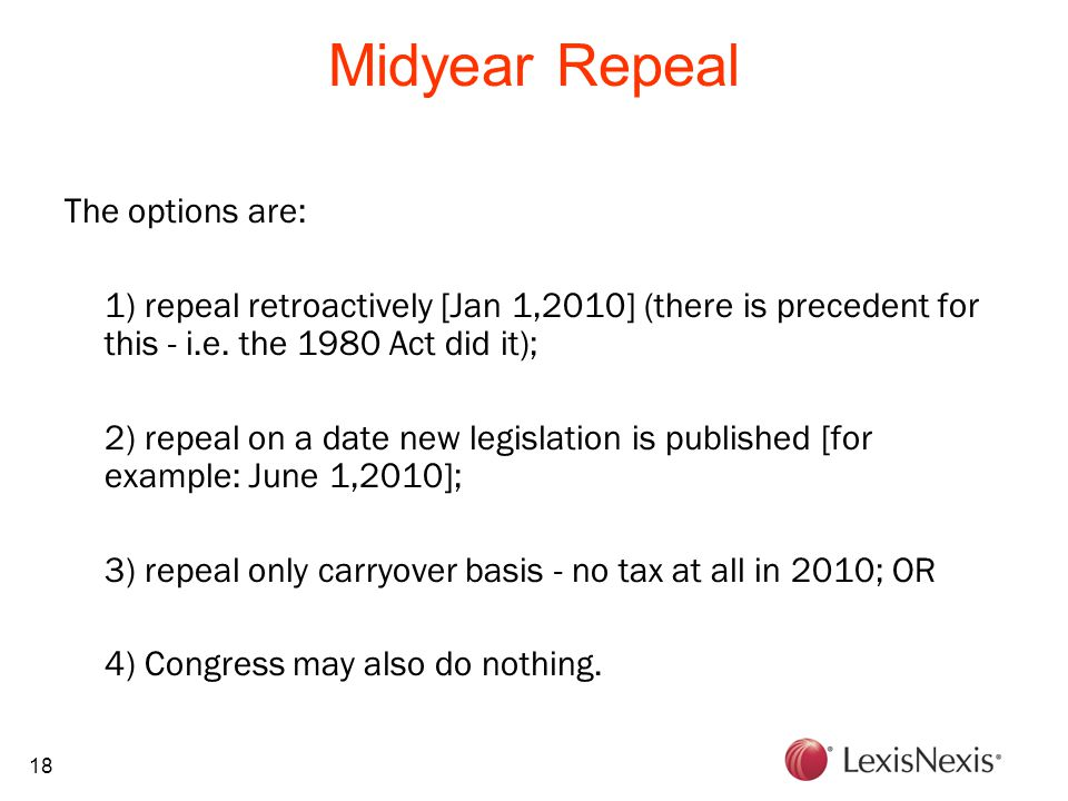 18 Midyear Repeal The options are: 1) repeal retroactively [Jan 1,2010] (there is precedent for this - i.e. the 1980 Act did it); 2) repeal on a date
