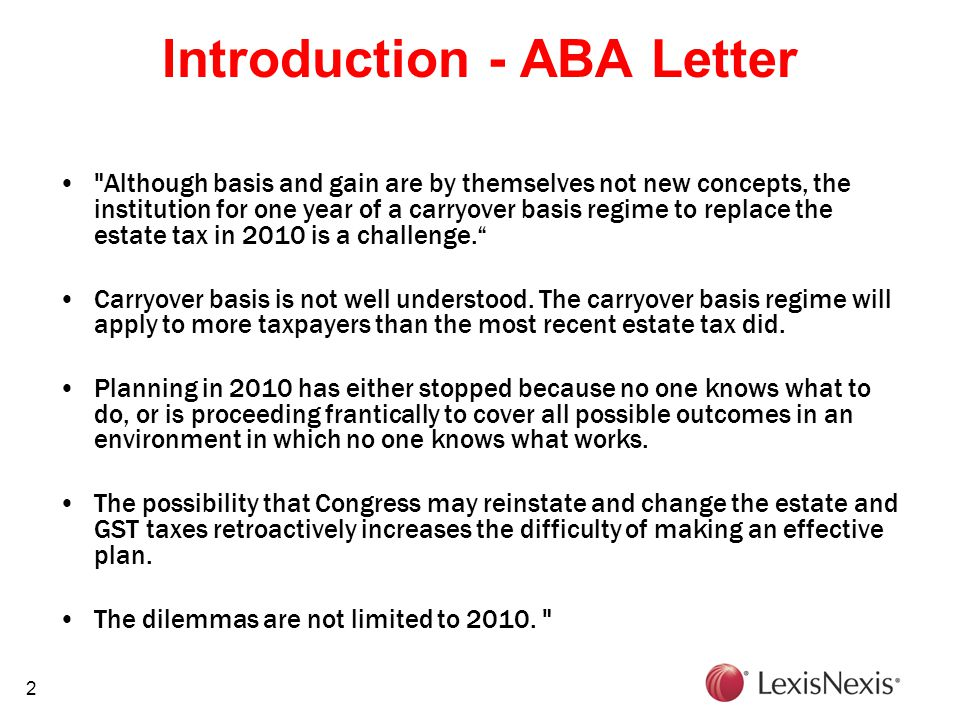 2 Introduction - ABA Letter Although basis and gain are by themselves not new concepts, the institution for one year of a carryover basis regime to replace the estate tax in 2010 is a challenge. Carryover basis is not well understood.