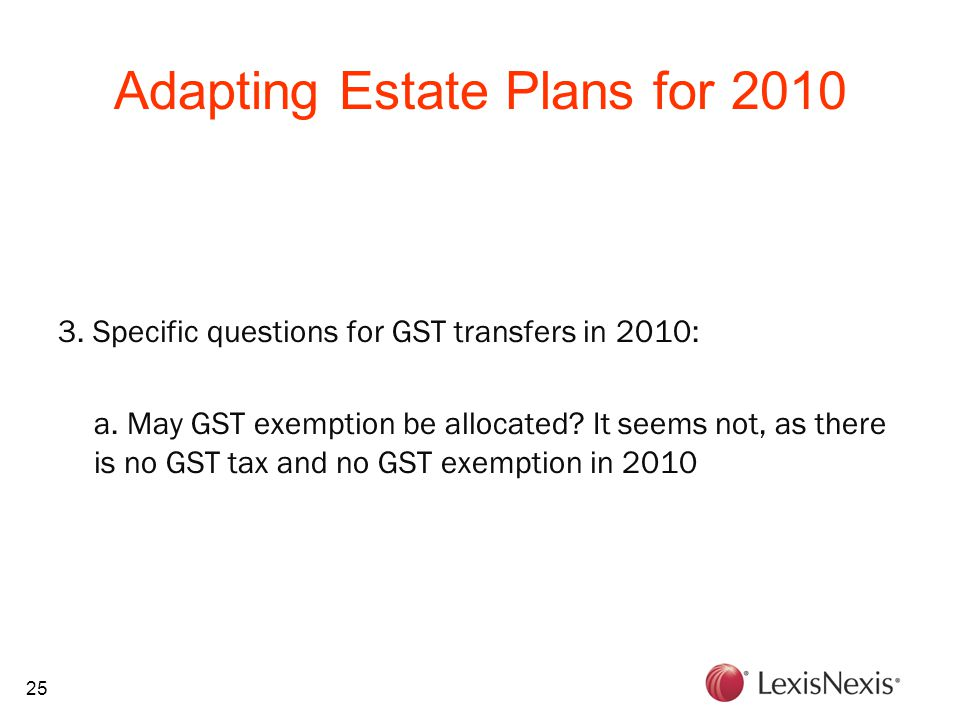 25 Adapting Estate Plans for 2010 3. Specific questions for GST transfers in 2010: a.