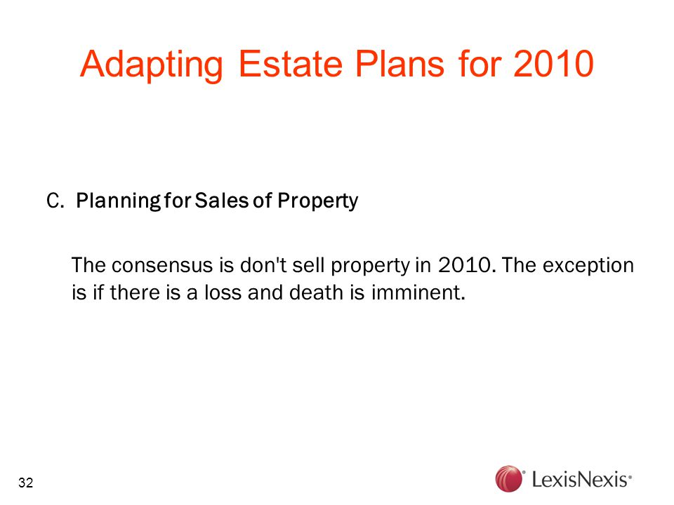 32 Adapting Estate Plans for 2010 C. Planning for Sales of Property The consensus is don't sell property in 2010. The exception is if there is a loss