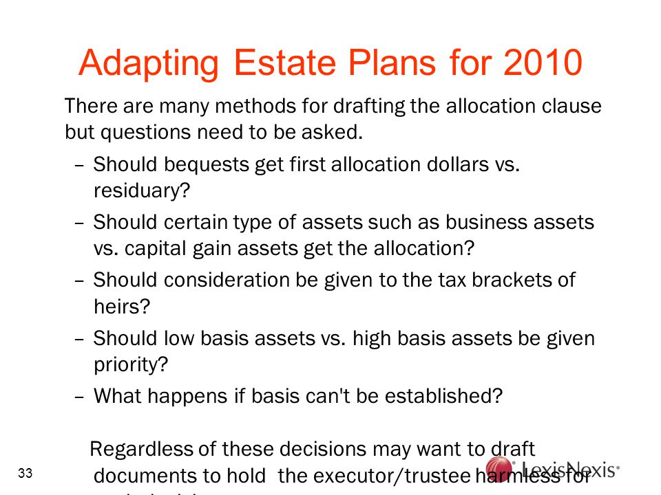 33 Adapting Estate Plans for 2010 There are many methods for drafting the allocation clause but questions need to be asked. –Should bequests get first