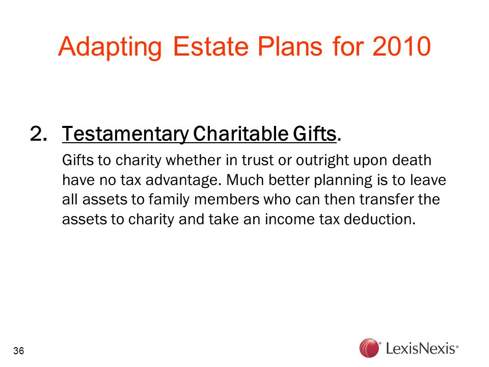 36 Adapting Estate Plans for 2010 2.Testamentary Charitable Gifts. Gifts to charity whether in trust or outright upon death have no tax advantage. Muc
