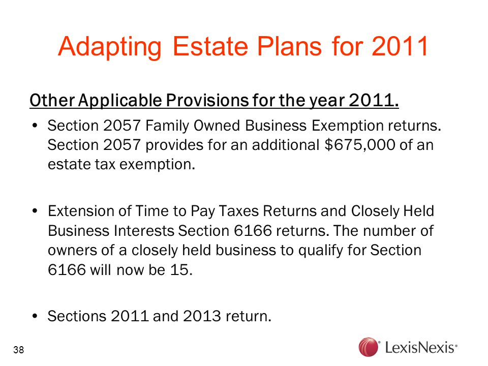 38 Adapting Estate Plans for 2011 Other Applicable Provisions for the year 2011. Section 2057 Family Owned Business Exemption returns. Section 2057 pr