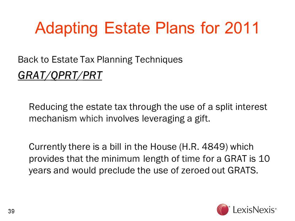 39 Adapting Estate Plans for 2011 Back to Estate Tax Planning Techniques GRAT/QPRT/PRT Reducing the estate tax through the use of a split interest mec