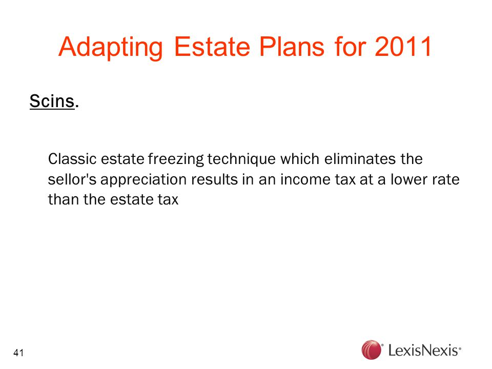41 Adapting Estate Plans for 2011 Scins. Classic estate freezing technique which eliminates the sellor's appreciation results in an income tax at a lo