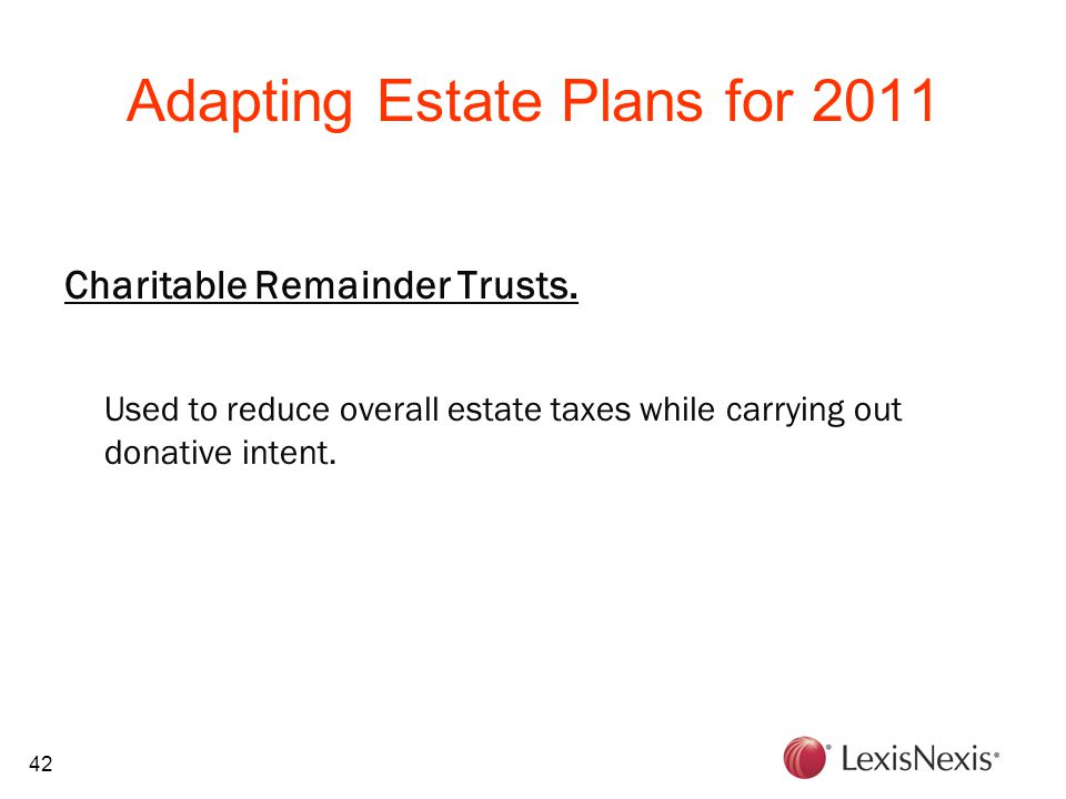 42 Adapting Estate Plans for 2011 Charitable Remainder Trusts. Used to reduce overall estate taxes while carrying out donative intent.