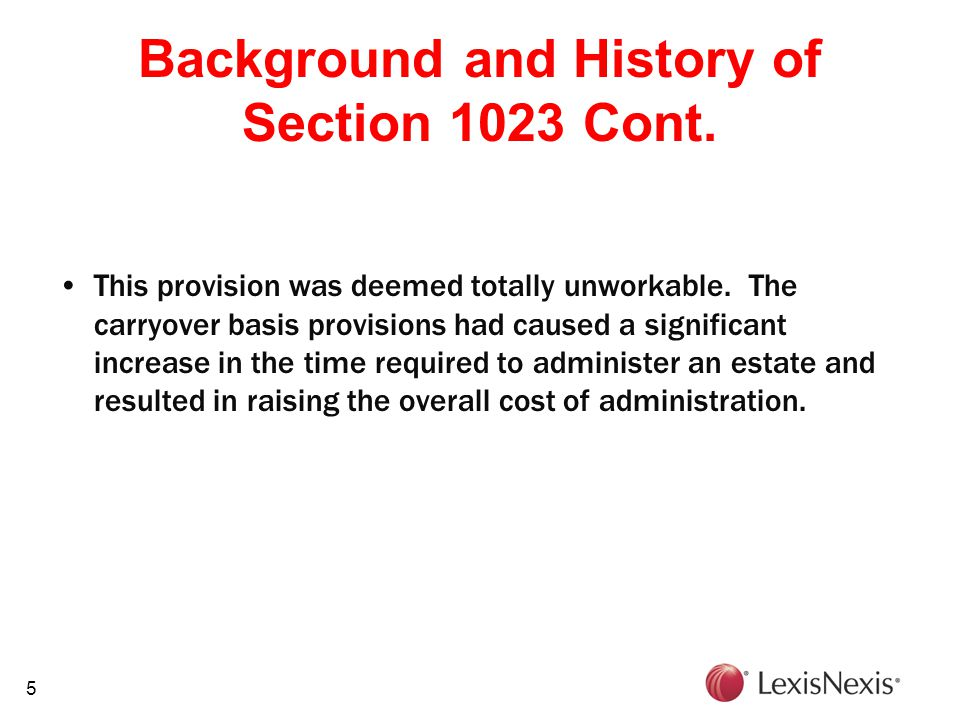 5 Background and History of Section 1023 Cont. This provision was deemed totally unworkable. The carryover basis provisions had caused a significant i