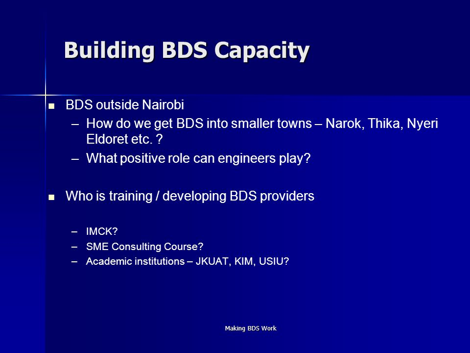 Making BDS Work Building BDS Capacity BDS outside Nairobi – –How do we get BDS into smaller towns – Narok, Thika, Nyeri Eldoret etc.