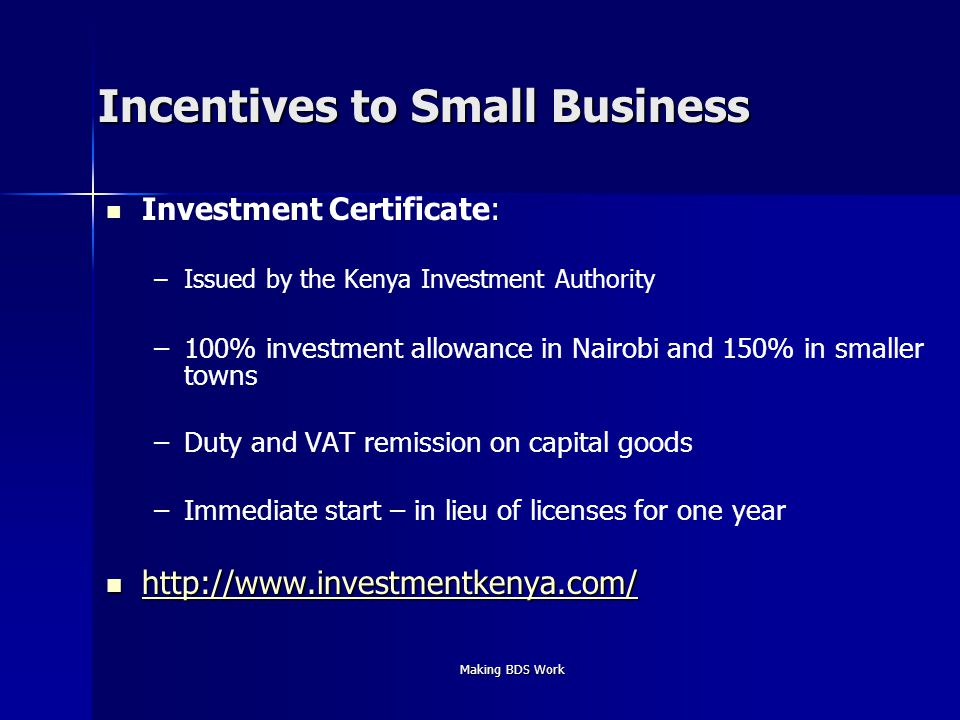 Making BDS Work Incentives to Small Business Investment Certificate: – –Issued by the Kenya Investment Authority – –100% investment allowance in Nairobi and 150% in smaller towns – –Duty and VAT remission on capital goods – –Immediate start – in lieu of licenses for one year http://www.investmentkenya.com/ http://www.investmentkenya.com/ http://www.investmentkenya.com/