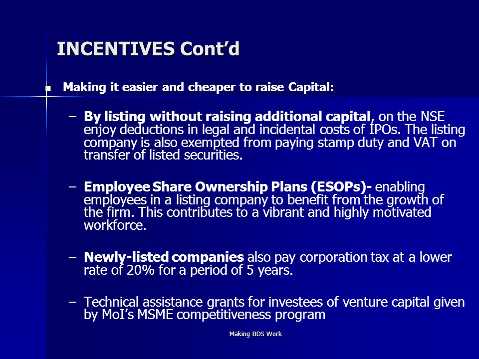 Making BDS Work INCENTIVES Cont'd Making it easier and cheaper to raise Capital: – –By listing without raising additional capital, on the NSE enjoy deductions in legal and incidental costs of IPOs.