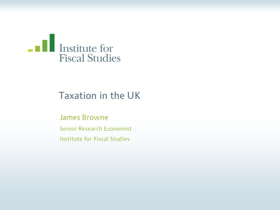 Taxation in the UK James Browne Senior Research Economist Institute for Fiscal Studies