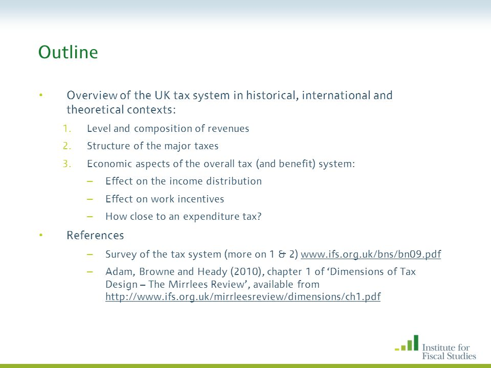 Outline Overview of the UK tax system in historical, international and theoretical contexts: 1.Level and composition of revenues 2.Structure of the major taxes 3.Economic aspects of the overall tax (and benefit) system: – Effect on the income distribution – Effect on work incentives – How close to an expenditure tax.