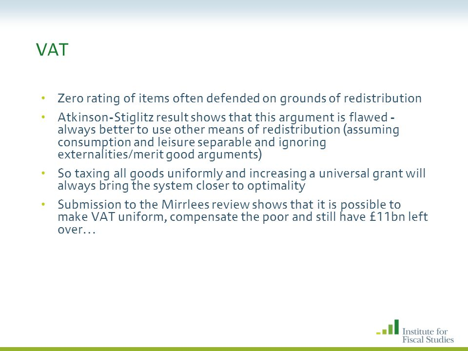 VAT Zero rating of items often defended on grounds of redistribution Atkinson-Stiglitz result shows that this argument is flawed - always better to use other means of redistribution (assuming consumption and leisure separable and ignoring externalities/merit good arguments) So taxing all goods uniformly and increasing a universal grant will always bring the system closer to optimality Submission to the Mirrlees review shows that it is possible to make VAT uniform, compensate the poor and still have £11bn left over…