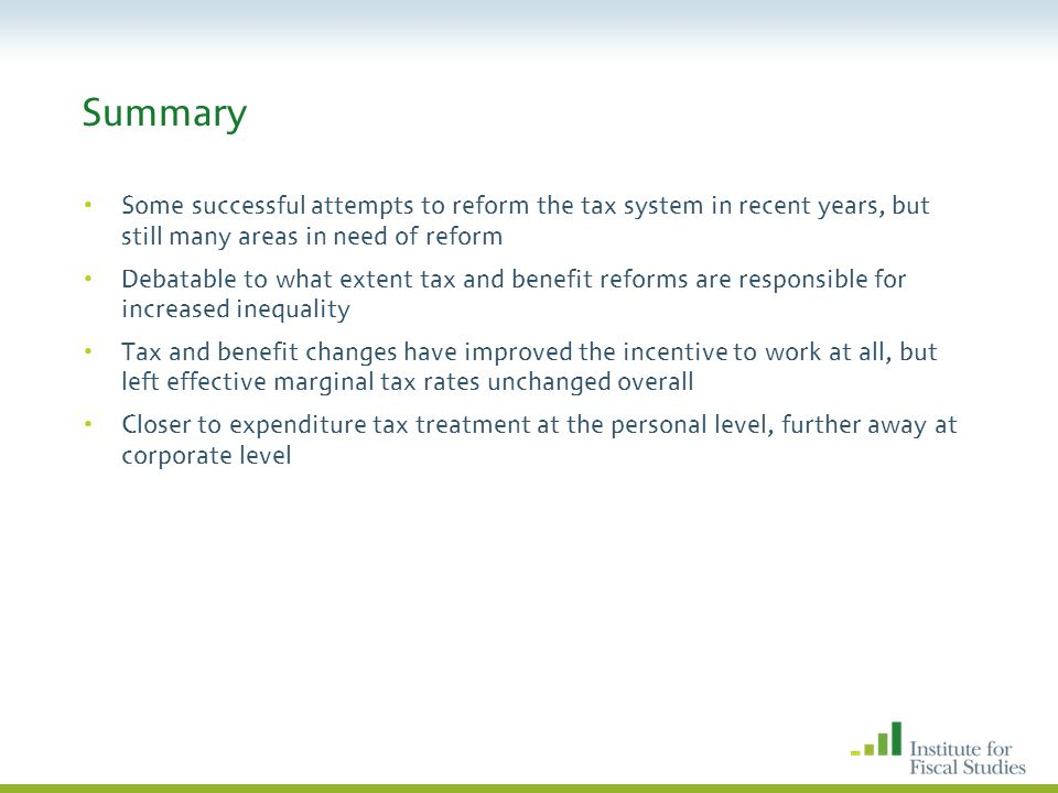 Summary Some successful attempts to reform the tax system in recent years, but still many areas in need of reform Debatable to what extent tax and benefit reforms are responsible for increased inequality Tax and benefit changes have improved the incentive to work at all, but left effective marginal tax rates unchanged overall Closer to expenditure tax treatment at the personal level, further away at corporate level