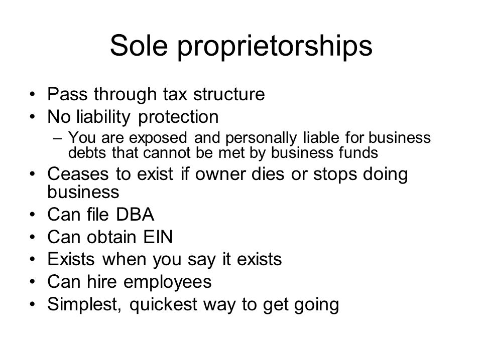 Sole proprietorships Pass through tax structure No liability protection –You are exposed and personally liable for business debts that cannot be met by business funds Ceases to exist if owner dies or stops doing business Can file DBA Can obtain EIN Exists when you say it exists Can hire employees Simplest, quickest way to get going