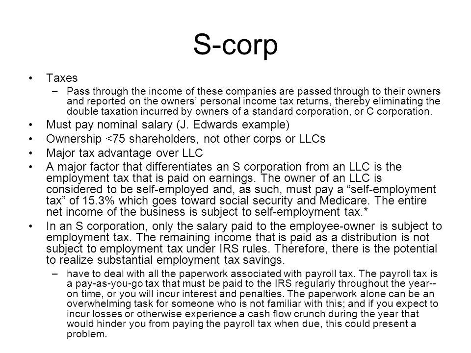 S-corp Taxes –Pass through the income of these companies are passed through to their owners and reported on the owners' personal income tax returns, thereby eliminating the double taxation incurred by owners of a standard corporation, or C corporation.