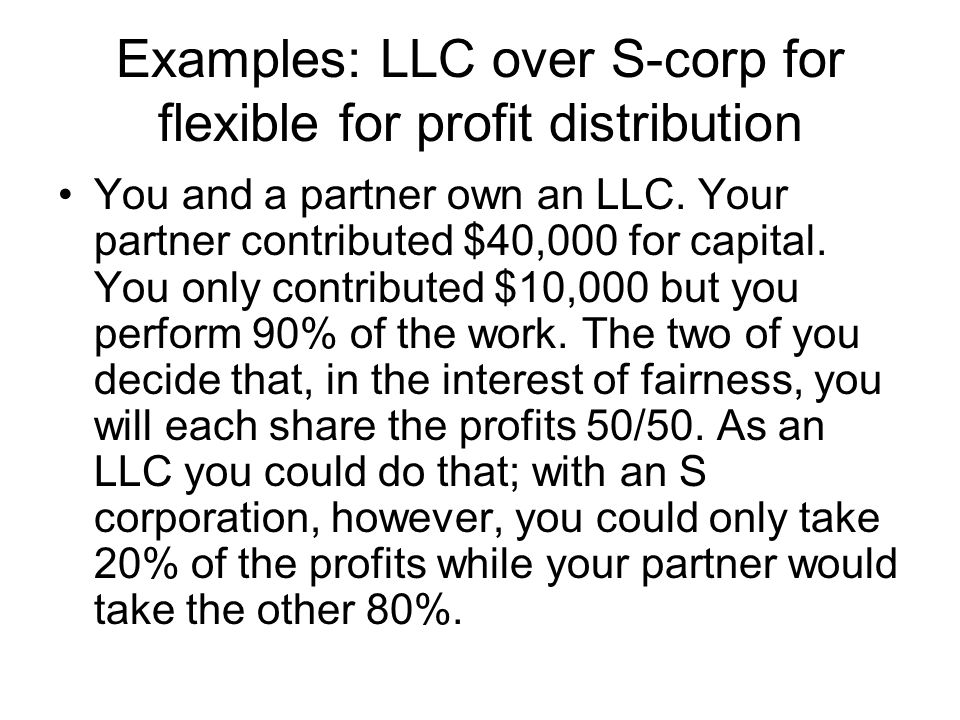 Examples: LLC over S-corp for flexible for profit distribution You and a partner own an LLC.