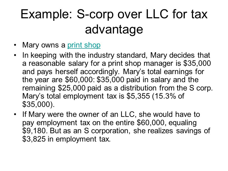 Example: S-corp over LLC for tax advantage Mary owns a print shopprint shop In keeping with the industry standard, Mary decides that a reasonable salary for a print shop manager is $35,000 and pays herself accordingly.