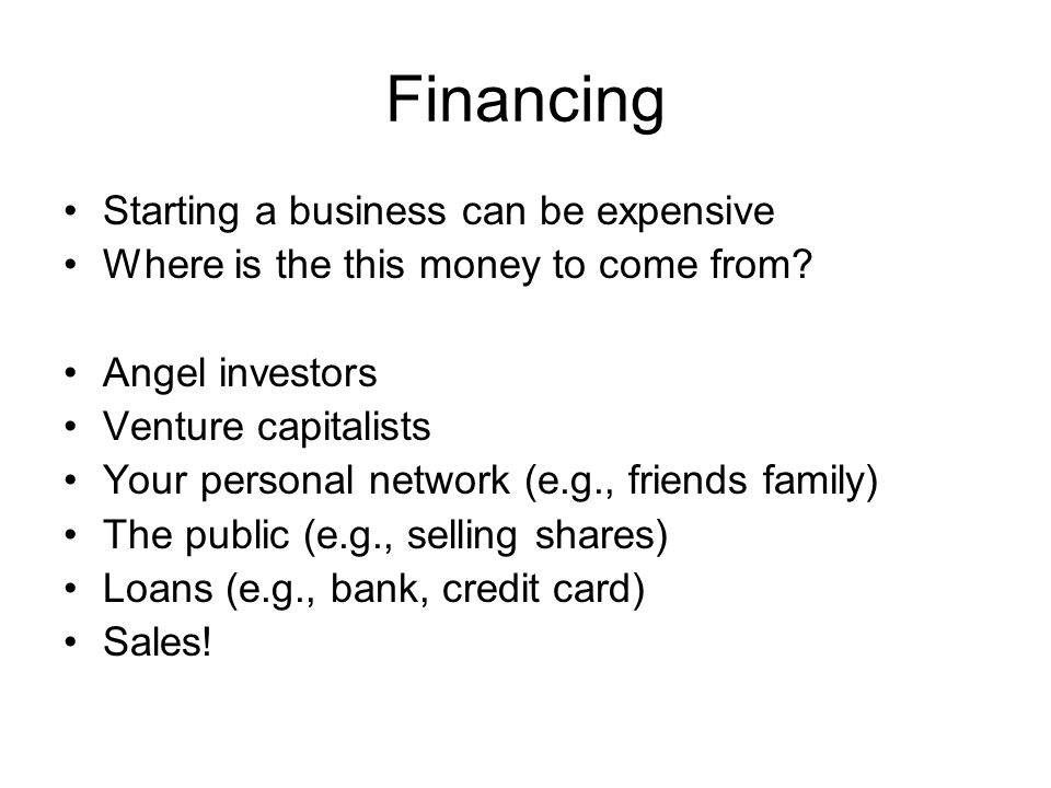 Financing Starting a business can be expensive Where is the this money to come from.