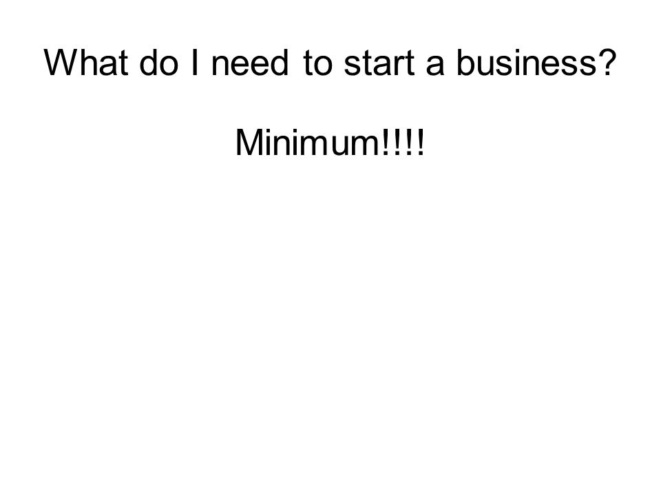 What do I need to start a business Minimum!!!!