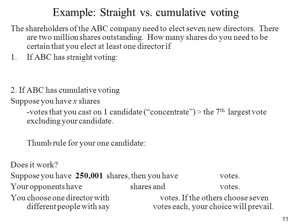 11 Example: Straight vs. cumulative voting The shareholders of the ABC company need to elect seven new directors. There are two million shares outstan