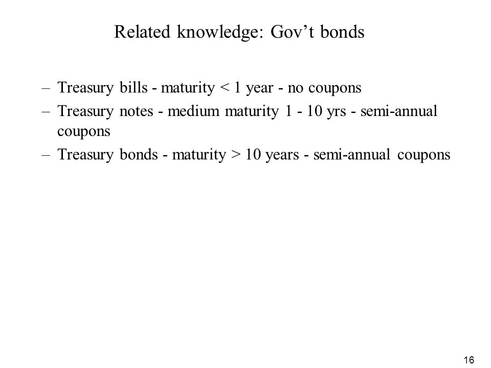 16 Related knowledge: Gov't bonds –Treasury bills - maturity < 1 year - no coupons –Treasury notes - medium maturity 1 - 10 yrs - semi-annual coupons