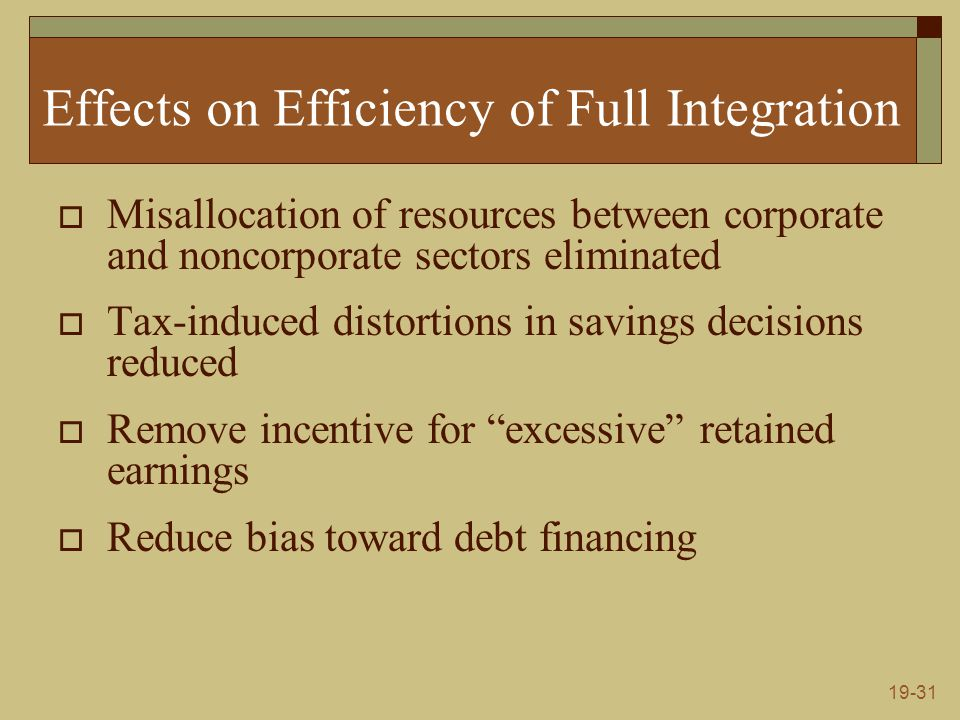 19-31 Effects on Efficiency of Full Integration  Misallocation of resources between corporate and noncorporate sectors eliminated  Tax-induced disto