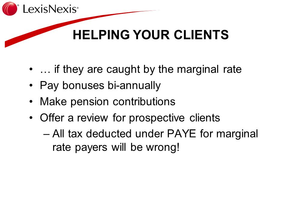 HELPING YOUR CLIENTS … if they are caught by the marginal rate Pay bonuses bi-annually Make pension contributions Offer a review for prospective clients –All tax deducted under PAYE for marginal rate payers will be wrong!