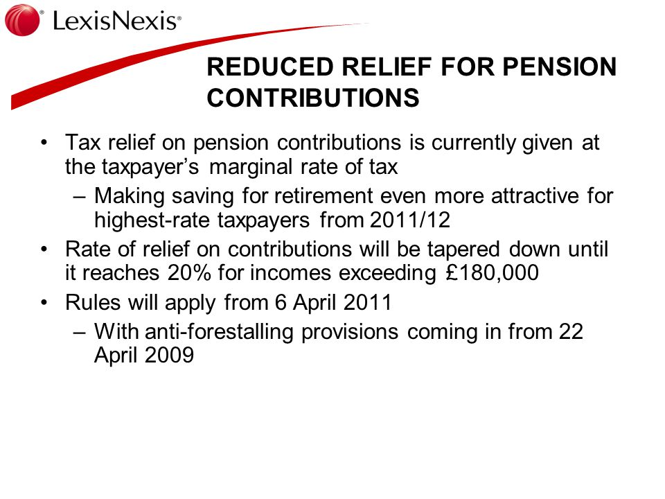 REDUCED RELIEF FOR PENSION CONTRIBUTIONS Tax relief on pension contributions is currently given at the taxpayer's marginal rate of tax –Making saving for retirement even more attractive for highest-rate taxpayers from 2011/12 Rate of relief on contributions will be tapered down until it reaches 20% for incomes exceeding £180,000 Rules will apply from 6 April 2011 –With anti-forestalling provisions coming in from 22 April 2009